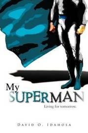 My Superman: Living for Tomorrow. by DAVID O. IDAHOSA