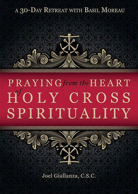 Praying from the Heart of Holy Cross Spirituality by Joel Giallanza