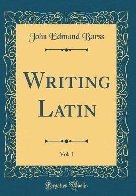 Writing Latin, Vol. 1 (Classic Reprint) by John Edmund Barss