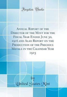 Annual Report of the Director of the Mint for the Fiscal Year Ended June 30, 1916 and Also Report on the Production of the Precious Metals in the Calendar Year 1915 (Classic Reprint) by United States Mint
