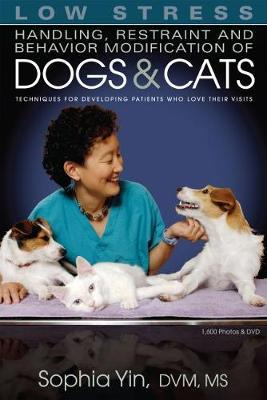 Low Stress Handling, Restraint and Behavior Modification of Dogs and Cats: Techniques for Developing Patients Who Love Their Visits by Sophia Yin, DVM, MS in Animal Science