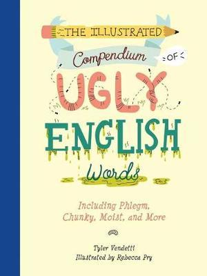 Illustrated Compendium of Ugly English Words,The by Tyler Vendetti