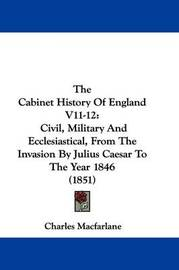 The Cabinet History Of England V11-12: Civil, Military And Ecclesiastical, From The Invasion By Julius Caesar To The Year 1846 (1851) by Charles MacFarlane
