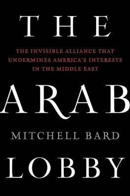 The Arab Lobby: The Invisible Alliance That Undermines America's Interests in the Middle East by Mitchell Bard image