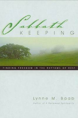 Sabbath Keeping: Finding Freedom in the Rhythms of Rest by Lynne M Baab