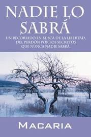 Nadie Lo Sabra: Un Recorrido En Busca De La Libertad, Del Perdon Por Los Secretos Que Nunca Nadie Sabra. by Macaria image