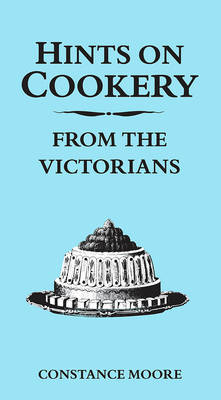 Hints on Cookery from the Victorians by Constance Moore