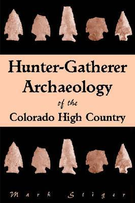 Hunter-Gatherer Archaeology of the Colorado High Country by Mark Stiger