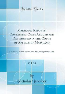 Maryland Reports, Containing Cases Argued and Determined in the Court of Appeals of Maryland, Vol. 24 by Nicholas Brewer