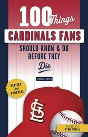 100 Things Cardinals Fans Should Know & Do Before They Die by Derrick Goold