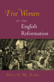 Five Women of the English Reformation by Paul F.M. Zahl