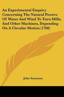 An Experimental Enquiry Concerning The Natural Powers Of Water And Wind To Turn Mills, And Other Machines, Depending On A Circular Motion (1760) by John Smeaton image