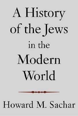 History of the Jews in the Modern World by Howard M. Sachar