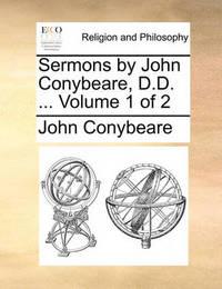 Sermons by John Conybeare, D.D. ... Volume 1 of 2 by John Conybeare
