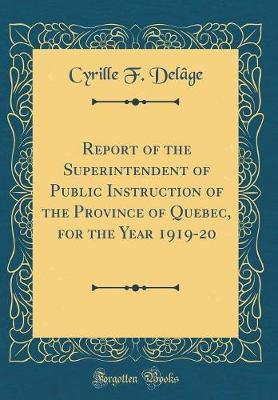Report of the Superintendent of Public Instruction of the Province of Quebec, for the Year 1919-20 (Classic Reprint) by Cyrille F Delage