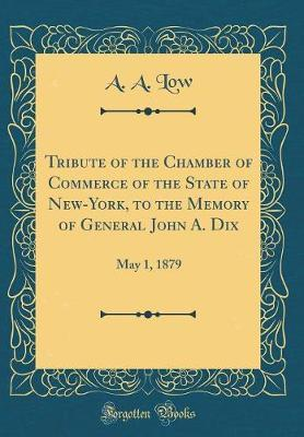 Tribute of the Chamber of Commerce of the State of New-York, to the Memory of General John A. Dix by A a Low