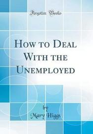 How to Deal with the Unemployed (Classic Reprint) by Mary Higgs image