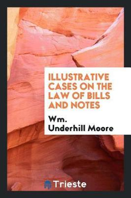 Illustrative Cases on the Law of Bills and Notes by Wm Underhill Moore