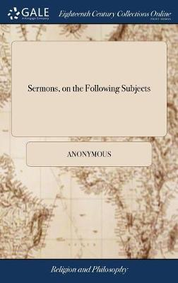 Sermons, on the Following Subjects by * Anonymous