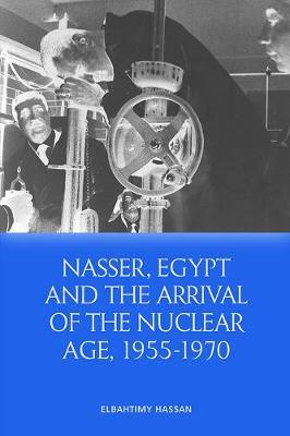 Nasser, Egypt and the Arrival of the Nuclear Age, 1955-1970 by Hassan Elbahtimy