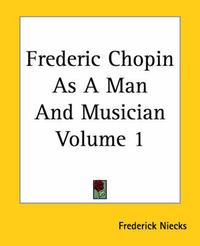 Frederic Chopin As A Man And Musician Volume 1 by Frederick Niecks