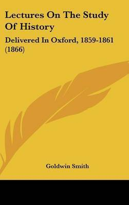 Lectures On The Study Of History: Delivered In Oxford, 1859-1861 (1866) by Goldwin Smith