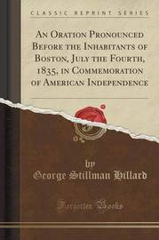 An Oration Pronounced Before the Inhabitants of Boston, July the Fourth, 1835, in Commemoration of American Independence (Classic Reprint) by George Stillman Hillard