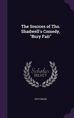The Sources of Tho. Shadwell's Comedy, Bury Fair by Otto Seiler image