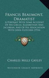 Francis Beaumont, Dramatist: A Portrait with Some Account of His Circle, Elizabethan and Jacobean, and of His Association with John Fletcher (1914) by Charles Mills Gayley