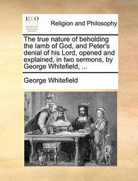 The True Nature of Beholding the Lamb of God, and Peter's Denial of His Lord, Opened and Explained, in Two Sermons, by George Whitefield, by George Whitefield