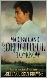 Mad, Bad, and Delightful to Know by Gretta Curran Browne