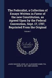 The Federalist, a Collection of Essays Written in Favor of the New Constitution, as Agreed Upon by the Federal Convention, Sept. 17, 1787, Reprinted from the Original; Volume 1 by James Madison