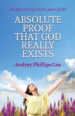 Absolute Proof That God Really Exists by Audrey Phillips Cox