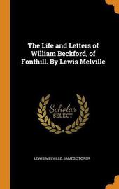 The Life and Letters of William Beckford, of Fonthill. by Lewis Melville by Lewis Melville