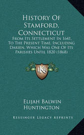 History of Stamford, Connecticut: From Its Settlement in 1641, to the Present Time, Including Darien, Which Was One of Its Parishes Until 1820 (1868) by Elijah Balwin Huntington
