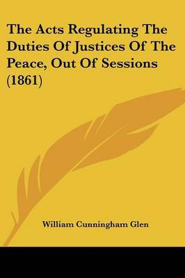 The Acts Regulating The Duties Of Justices Of The Peace, Out Of Sessions (1861) by William Cunningham Glen image