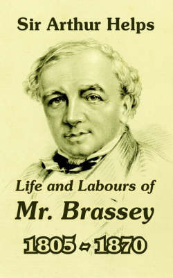 Life and Labours of Mr. Brassey 1805-1870 by Arthur Helps