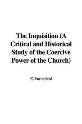 The Inquisition (a Critical and Historical Study of the Coercive Power of the Church) by E. Vacandard