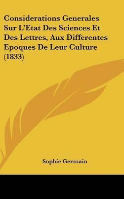 Considerations Generales Sur L'Etat Des Sciences Et Des Lettres, Aux Differentes Epoques de Leur Culture (1833) by Sophie Germain