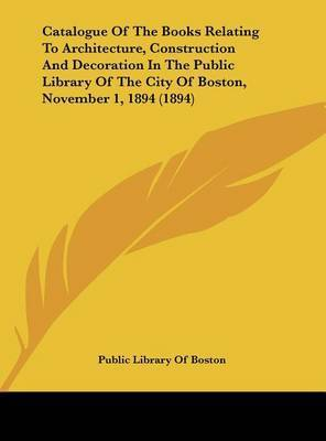 Catalogue of the Books Relating to Architecture, Construction and Decoration in the Public Library of the City of Boston, November 1, 1894 (1894) by Library Of Boston Public Library of Boston