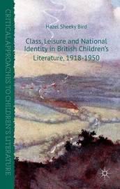 Class, Leisure and National Identity in British Children's Literature, 1918-1950 by Hazel Sheeky Bird