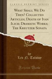 What Shall We Do Then? Collected Articles; Death of Ivan Ilich; Dramatic Works; The Kreutzer Sonata (Classic Reprint) by LEV N Tolstoy