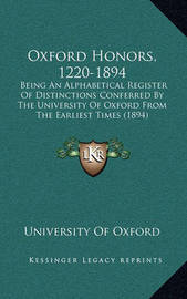 Oxford Honors, 1220-1894: Being an Alphabetical Register of Distinctions Conferred by the University of Oxford from the Earliest Times (1894) by University of Oxford