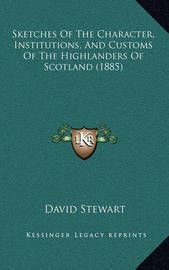 Sketches of the Character, Institutions, and Customs of the Highlanders of Scotland (1885) by David Stewart