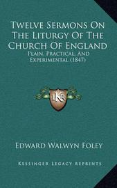 Twelve Sermons on the Liturgy of the Church of England: Plain, Practical, and Experimental (1847) by Edward Walwyn Foley