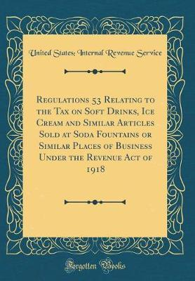 Regulations 53 Relating to the Tax on Soft Drinks, Ice Cream and Similar Articles Sold at Soda Fountains or Similar Places of Business Under the Revenue Act of 1918 (Classic Reprint) by United States Internal Revenue Service