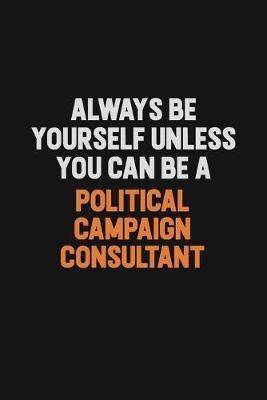 Always Be Yourself Unless You Can Be A Political Campaign Consultant by Camila Cooper