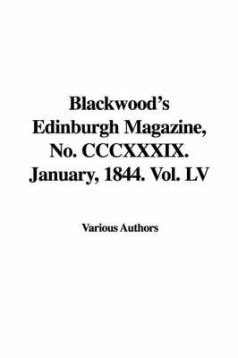 Blackwood's Edinburgh Magazine, No. CCCXXXIX. January, 1844. Vol. LV by Various Authors