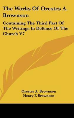 The Works Of Orestes A. Brownson: Containing The Third Part Of The Writings In Defense Of The Church V7 by Orestes A. Brownson