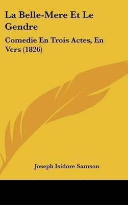 La Belle-Mere Et Le Gendre: Comedie En Trois Actes, En Vers (1826) by Joseph Isidore Samson